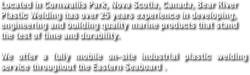 Located in Cornwallis Park, Nova Scotia, Canada, Bear River Plastic Welding has over 25 years experience in developing, engineering and building quality marine products that stand the test of time and durability.  